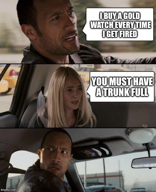 The Rock Driving Meme | I BUY A GOLD WATCH EVERY TIME I GET FIRED YOU MUST HAVE A TRUNK FULL | image tagged in memes,the rock driving | made w/ Imgflip meme maker