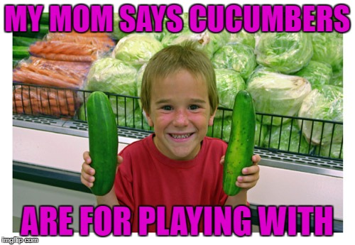 MY MOM SAYS CUCUMBERS ARE FOR PLAYING WITH | made w/ Imgflip meme maker
