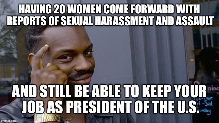 Roll Safe Think About It Meme | HAVING 20 WOMEN COME FORWARD WITH REPORTS OF SEXUAL HARASSMENT AND ASSAULT AND STILL BE ABLE TO KEEP YOUR JOB AS PRESIDENT OF THE U.S. | image tagged in memes,roll safe think about it | made w/ Imgflip meme maker