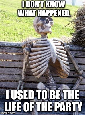 Where's my toga? | I DON'T KNOW WHAT HAPPENED, I USED TO BE THE LIFE OF THE PARTY | image tagged in memes,waiting skeleton,party | made w/ Imgflip meme maker