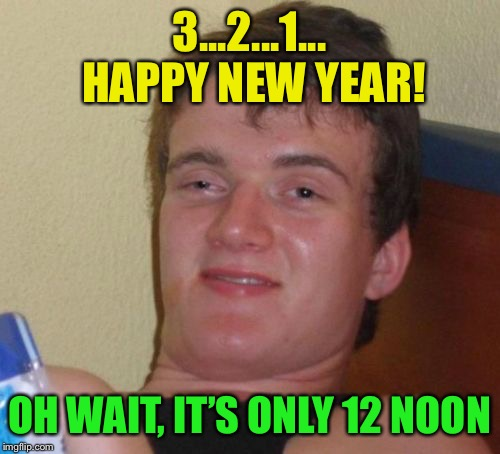 Happy New Year to all :-) | 3...2...1... HAPPY NEW YEAR! OH WAIT, IT'S ONLY 12 NOON | image tagged in memes,10 guy,happy new year | made w/ Imgflip meme maker