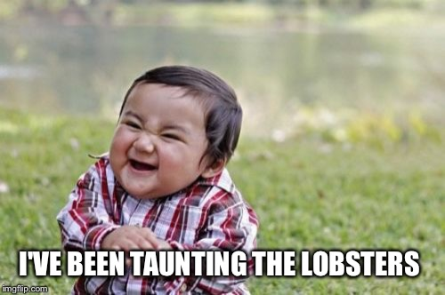 Evil Toddler Meme | I'VE BEEN TAUNTING THE LOBSTERS | image tagged in memes,evil toddler | made w/ Imgflip meme maker