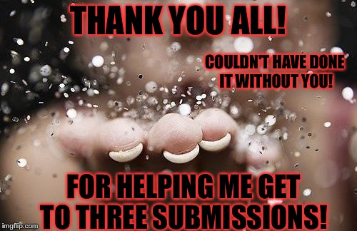 Thank you all for making imgflip so great! | THANK YOU ALL! FOR HELPING ME GET TO THREE SUBMISSIONS! COULDN'T HAVE DONE IT WITHOUT YOU! | image tagged in thank you,memes,meme,3 submissions,thanks | made w/ Imgflip meme maker