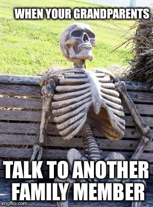 Waiting Skeleton Meme | WHEN YOUR GRANDPARENTS TALK TO ANOTHER FAMILY MEMBER | image tagged in memes,waiting skeleton | made w/ Imgflip meme maker