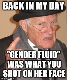 "Back In My Day Meme | BACK IN MY DAY ""GENDER FLUID"" WAS WHAT YOU SHOT ON HER FACE 