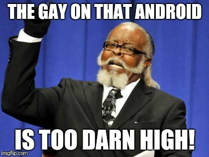 Too Damn High Meme | THE GAY ON THAT ANDROID IS TOO DARN HIGH! | image tagged in memes,too damn high | made w/ Imgflip meme maker
