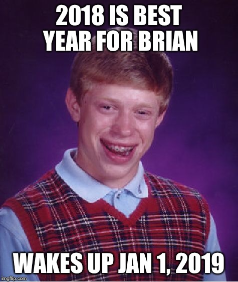 Bad Luck Brian Meme | 2018 IS BEST YEAR FOR BRIAN WAKES UP JAN 1, 2019 | image tagged in memes,bad luck brian | made w/ Imgflip meme maker