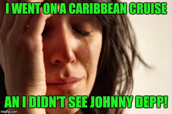 Not all movies are documentaries. |  I WENT ON A CARIBBEAN CRUISE; AN I DIDN'T SEE JOHNNY DEPP! | image tagged in memes,first world problems,johnny depp,pirates of the caribbean,cruise,movies | made w/ Imgflip meme maker