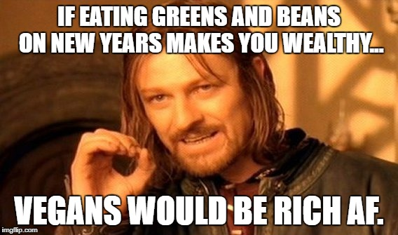 One Does Not Simply Meme | IF EATING GREENS AND BEANS ON NEW YEARS MAKES YOU WEALTHY... VEGANS WOULD BE RICH AF. | image tagged in memes,one does not simply | made w/ Imgflip meme maker