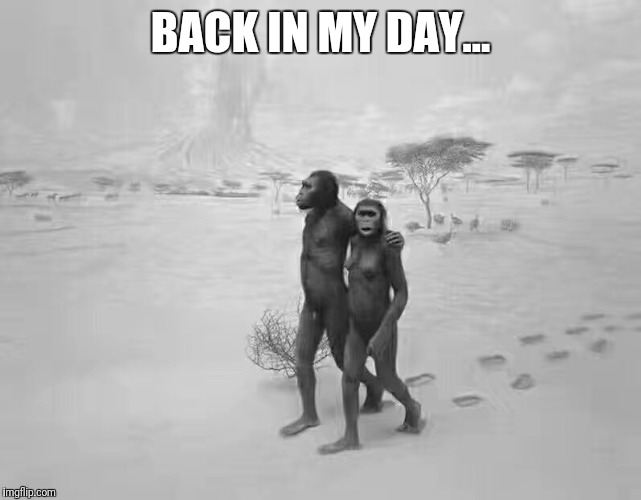 BACK IN MY DAY... | image tagged in humanity | made w/ Imgflip meme maker