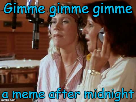 Gimme gimme gimme a meme after midnight | made w/ Imgflip meme maker