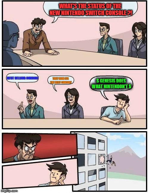 Boardroom Meeting Suggestion Meme | WHAT'S THE STATUS OF THE NEW NINTENDO SWITCH CONSOLE ?! BEST SELLING CONSOLE THEY SAID ITS THE BEST CONSOLE $ GENESIS DOES WHAT NINTENDON'T  | image tagged in memes,boardroom meeting suggestion | made w/ Imgflip meme maker