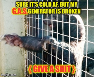 SURE IT'S COLD AF, BUT MY G.A.S. GENERATOR IS BROKEN { GIVE A SHIT } G.A.S. | made w/ Imgflip meme maker