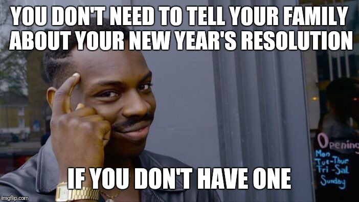 Roll Safe Think About It Meme | YOU DON'T NEED TO TELL YOUR FAMILY ABOUT YOUR NEW YEAR'S RESOLUTION IF YOU DON'T HAVE ONE | image tagged in memes,roll safe think about it | made w/ Imgflip meme maker