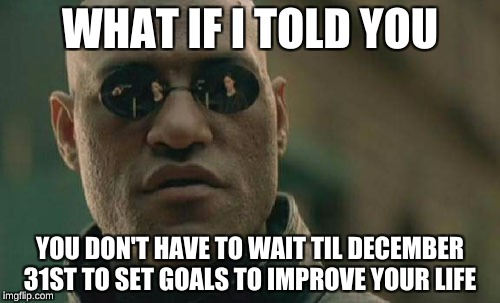 Matrix Morpheus Meme | WHAT IF I TOLD YOU YOU DON'T HAVE TO WAIT TIL DECEMBER 31ST TO SET GOALS TO IMPROVE YOUR LIFE | image tagged in memes,matrix morpheus | made w/ Imgflip meme maker