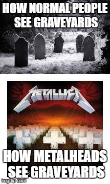 How Metalheads see Graveyards | HOW NORMAL PEOPLE SEE GRAVEYARDS HOW METALHEADS SEE GRAVEYARDS | image tagged in metallica,graveyard,metalhead | made w/ Imgflip meme maker