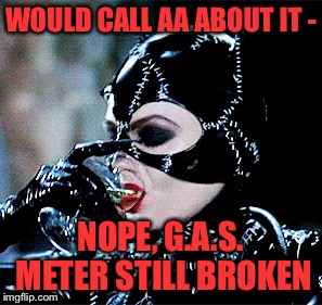 WOULD CALL AA ABOUT IT - NOPE, G.A.S. METER STILL BROKEN | made w/ Imgflip meme maker