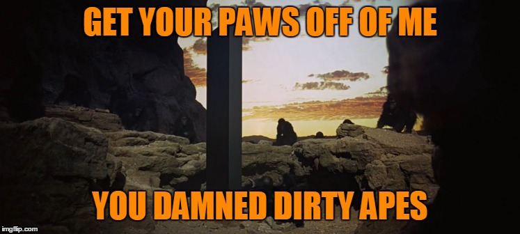 GET YOUR PAWS OFF OF ME YOU DAMNED DIRTY APES | made w/ Imgflip meme maker