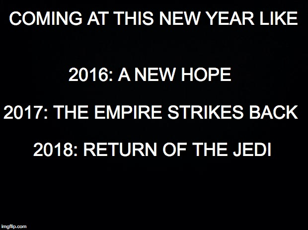 Black background | COMING AT THIS NEW YEAR LIKE 2016: A NEW HOPE 2017: THE EMPIRE STRIKES BACK 2018: RETURN OF THE JEDI | image tagged in black background | made w/ Imgflip meme maker
