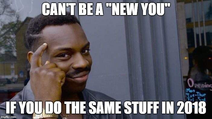 "Roll Safe Think About It Meme | CAN'T BE A ""NEW YOU"" IF YOU DO THE SAME STUFF IN 2018 
