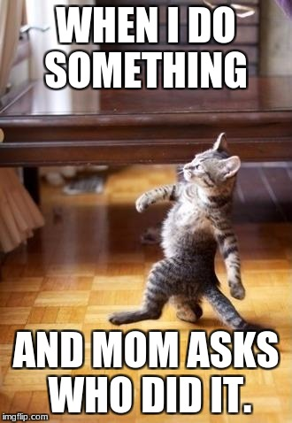 Cool Cat Stroll Meme | WHEN I DO SOMETHING AND MOM ASKS WHO DID IT. | image tagged in memes,cool cat stroll | made w/ Imgflip meme maker