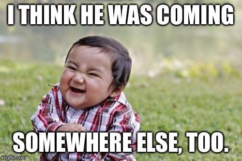 Evil Toddler Meme | I THINK HE WAS COMING SOMEWHERE ELSE, TOO. | image tagged in memes,evil toddler | made w/ Imgflip meme maker