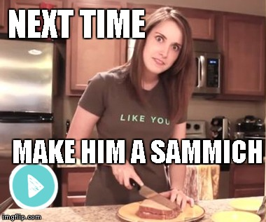 Overly Attached Girlfriend - Make Him a Sammich | NEXT TIME MAKE HIM A SAMMICH | image tagged in memes,overly attached girlfriend,make him a sammich | made w/ Imgflip meme maker