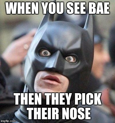 Shocked Batman | WHEN YOU SEE BAE THEN THEY PICK THEIR NOSE | image tagged in shocked batman | made w/ Imgflip meme maker