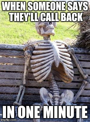 Waiting Skeleton Meme | WHEN SOMEONE SAYS THEY'LL CALL BACK IN ONE MINUTE | image tagged in memes,waiting skeleton | made w/ Imgflip meme maker