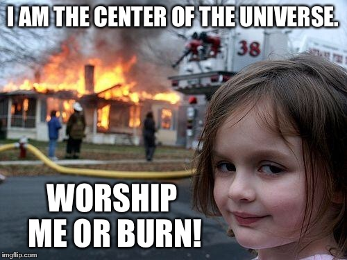Disaster Girl Meme | I AM THE CENTER OF THE UNIVERSE. WORSHIP ME OR BURN! | image tagged in memes,disaster girl | made w/ Imgflip meme maker