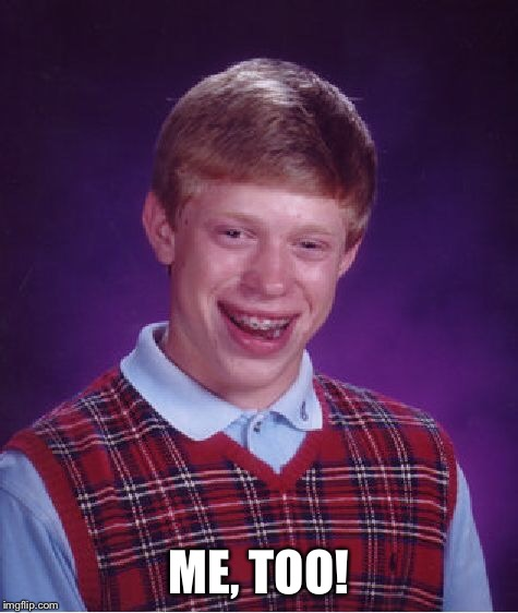 Bad Luck Brian Meme | ME, TOO! | image tagged in memes,bad luck brian | made w/ Imgflip meme maker