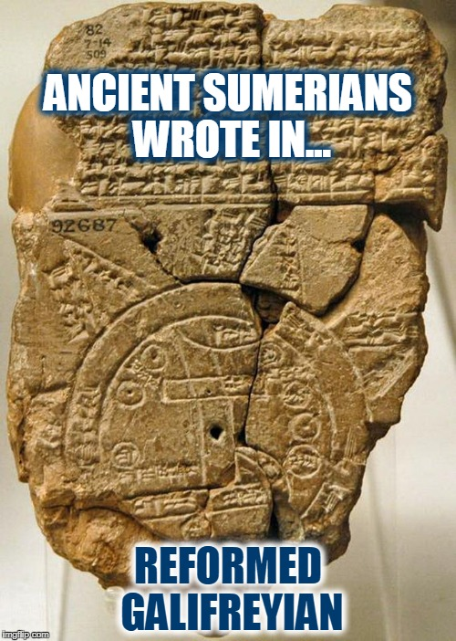 Who knew??? Doctor Who... that's who! | ANCIENT SUMERIANS WROTE IN... REFORMED GALIFREYIAN | image tagged in doctor who,ancient writing,sumerians,gallifreyian | made w/ Imgflip meme maker