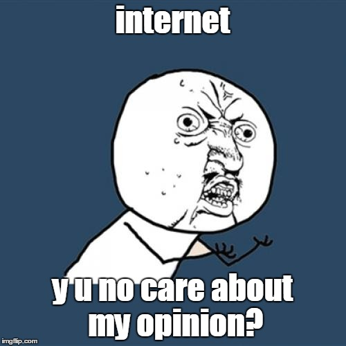 Y U No Meme | internet y u no care about my opinion? | image tagged in memes,y u no | made w/ Imgflip meme maker