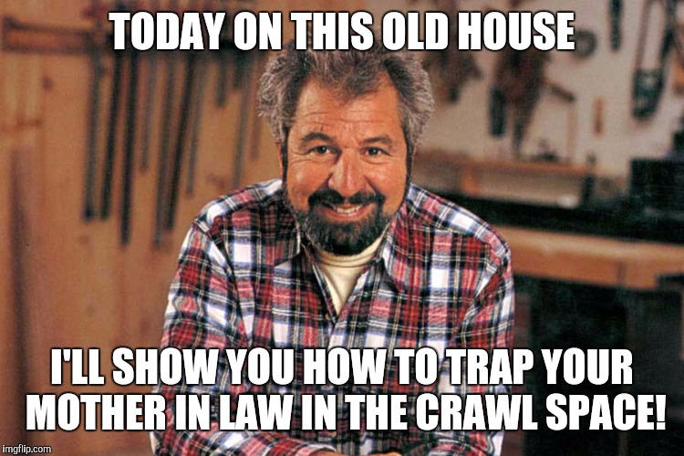 TODAY ON THIS OLD HOUSE I'LL SHOW YOU HOW TO TRAP YOUR MOTHER IN LAW IN THE CRAWL SPACE! | image tagged in bob vila,memes | made w/ Imgflip meme maker