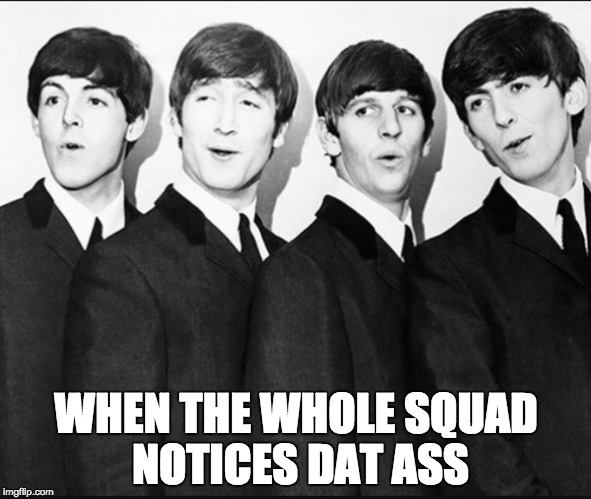 The Beatles Squad | WHEN THE WHOLE SQUAD NOTICES DAT ASS | image tagged in the beatles,dat ass | made w/ Imgflip meme maker