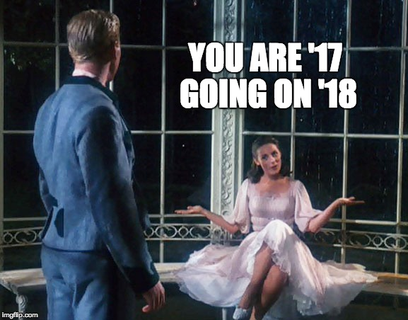 You Are '17 Going on '18 | YOU ARE '17 GOING ON '18 | image tagged in happy new year,sound of music,2017,2018,musical | made w/ Imgflip meme maker