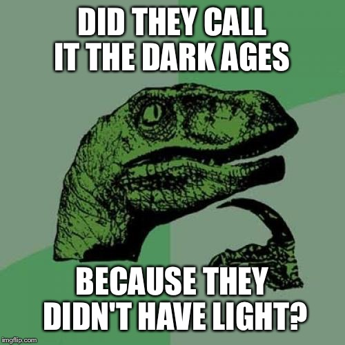 Philosoraptor Meme | DID THEY CALL IT THE DARK AGES BECAUSE THEY DIDN'T HAVE LIGHT? | image tagged in memes,philosoraptor | made w/ Imgflip meme maker