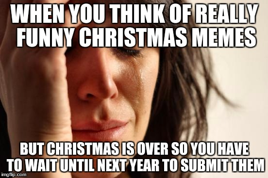 First World Problems Meme | WHEN YOU THINK OF REALLY FUNNY CHRISTMAS MEMES BUT CHRISTMAS IS OVER SO YOU HAVE TO WAIT UNTIL NEXT YEAR TO SUBMIT THEM | image tagged in memes,first world problems | made w/ Imgflip meme maker