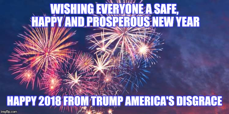 Happy New year 2018 | WISHING EVERYONE A SAFE, HAPPY AND PROSPEROUS NEW YEAR HAPPY 2018 FROM TRUMP AMERICA'S DISGRACE | image tagged in dump trump,impeach trump,trump lies,donald trump is an idiot,donald trump confused,happy new year | made w/ Imgflip meme maker