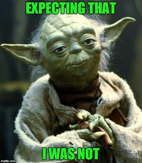 Star Wars Yoda Meme | EXPECTING THAT I WAS NOT | image tagged in memes,star wars yoda | made w/ Imgflip meme maker