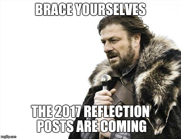 Brace Yourselves X is Coming Meme | BRACE YOURSELVES THE 2017 REFLECTION POSTS ARE COMING | image tagged in memes,brace yourselves x is coming | made w/ Imgflip meme maker