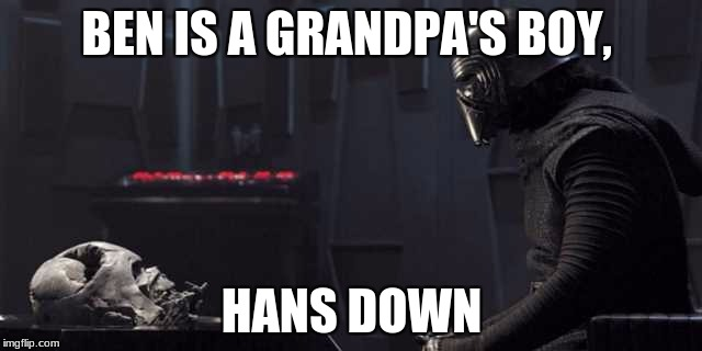 BEN IS A GRANDPA'S BOY, HANS DOWN | image tagged in kylo ren speaks to vader's helmet | made w/ Imgflip meme maker