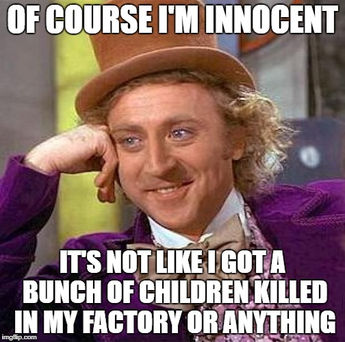 Creepy Condescending Wonka Meme | OF COURSE I'M INNOCENT IT'S NOT LIKE I GOT A BUNCH OF CHILDREN KILLED IN MY FACTORY OR ANYTHING | image tagged in memes,creepy condescending wonka | made w/ Imgflip meme maker