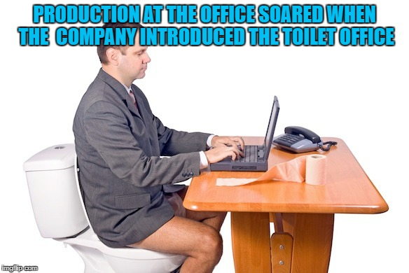 PRODUCTION AT THE OFFICE SOARED WHEN THE  COMPANY INTRODUCED THE TOILET OFFICE | made w/ Imgflip meme maker