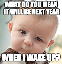 happy New Year 2018 | WHAT DO YOU MEAN IT WILL BE NEXT YEAR WHEN I WAKE UP? | image tagged in memes,skeptical baby,2018,happy new year | made w/ Imgflip meme maker