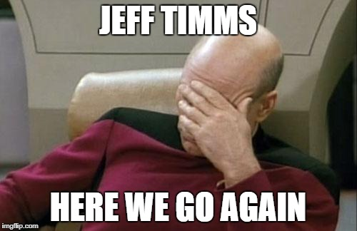 Captain Picard Facepalm Meme | JEFF TIMMS HERE WE GO AGAIN | image tagged in memes,captain picard facepalm | made w/ Imgflip meme maker