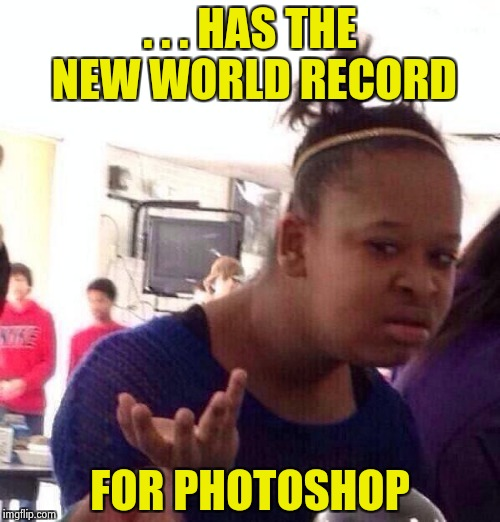 Black Girl Wat Meme | . . . HAS THE NEW WORLD RECORD FOR PHOTOSHOP | image tagged in memes,black girl wat | made w/ Imgflip meme maker