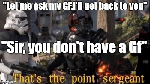 """Let me ask my GF,I'll get back to you"" ""Sir, you don't have a Gf"" 
