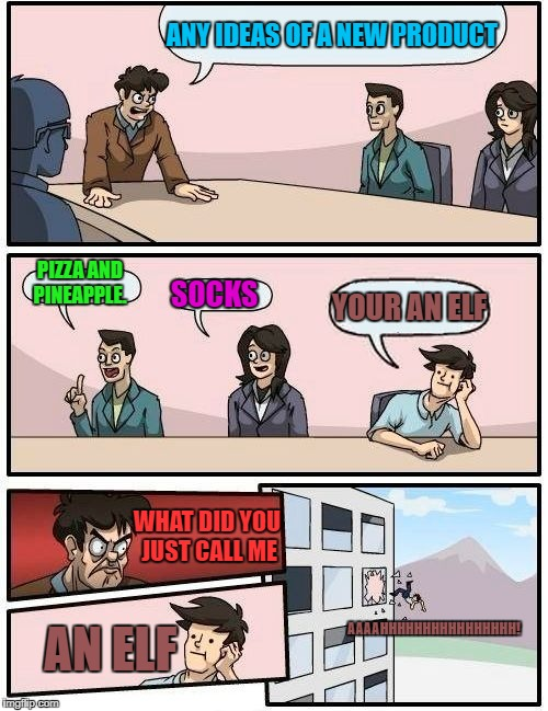 Boardroom Meeting Suggestion Meme | ANY IDEAS OF A NEW PRODUCT PIZZA AND PINEAPPLE. SOCKS YOUR AN ELF WHAT DID YOU JUST CALL ME AN ELF AAAAHHHHHHHHHHHHHHHH! | image tagged in memes,boardroom meeting suggestion | made w/ Imgflip meme maker