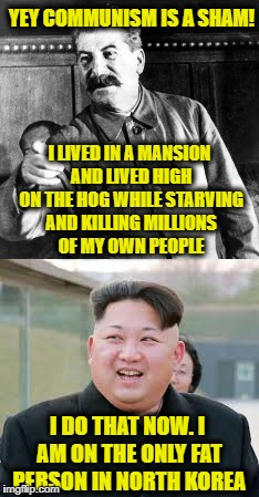 YEY COMMUNISM IS A SHAM! I LIVED IN A MANSION AND LIVED HIGH ON THE HOG WHILE STARVING AND KILLING MILLIONS OF MY OWN PEOPLE I DO THAT NOW.  | made w/ Imgflip meme maker